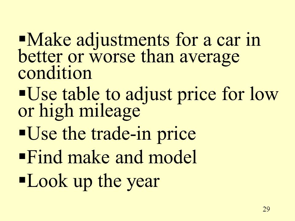 29 Make adjustments for a car in better or worse than average condition Use table to adjust price for low or high mileage Use the trade-in price Find make and model Look up the year