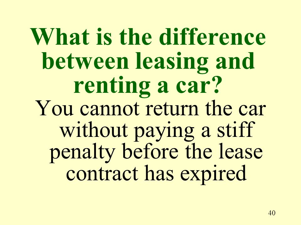 40 You cannot return the car without paying a stiff penalty before the lease contract has expired What is the difference between leasing and renting a car