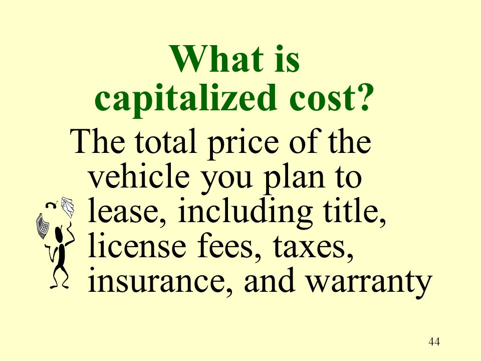 44 The total price of the vehicle you plan to lease, including title, license fees, taxes, insurance, and warranty What is capitalized cost