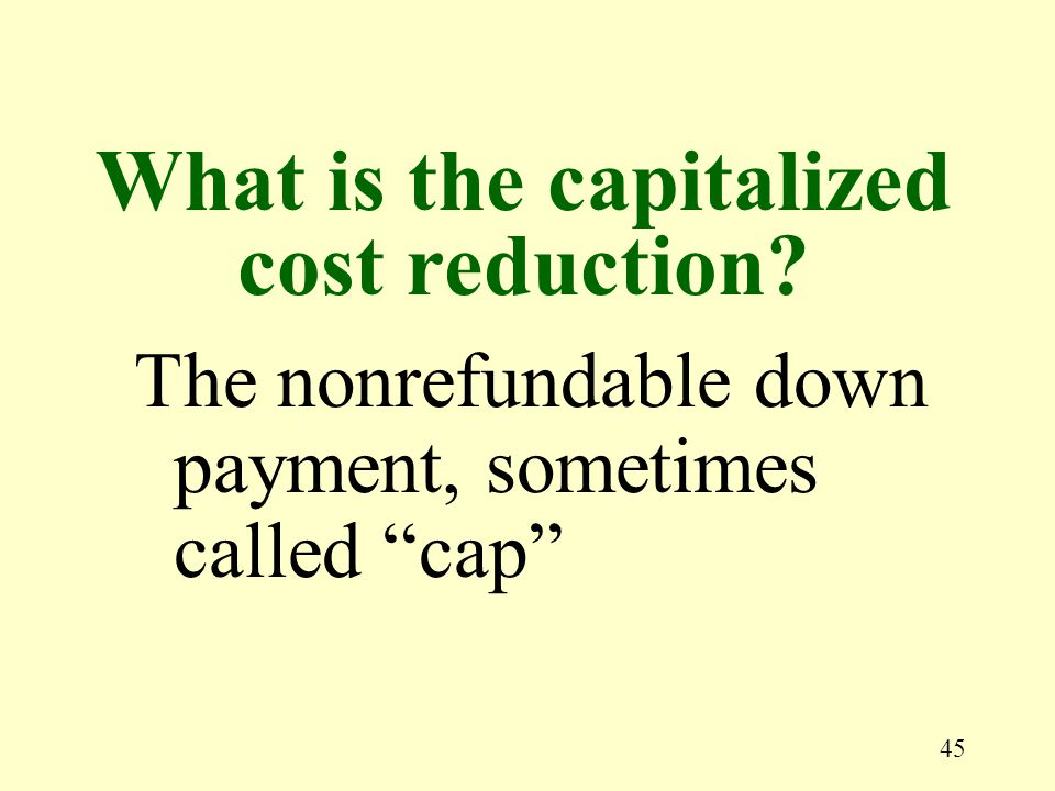 45 The nonrefundable down payment, sometimes called cap What is the capitalized cost reduction