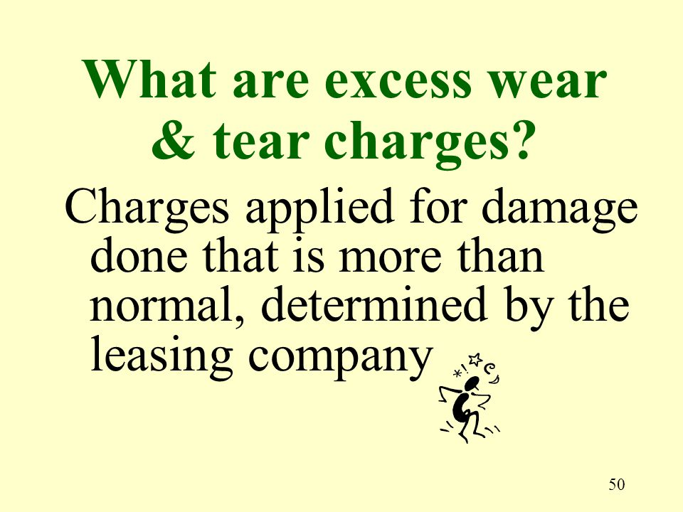 50 Charges applied for damage done that is more than normal, determined by the leasing company What are excess wear & tear charges