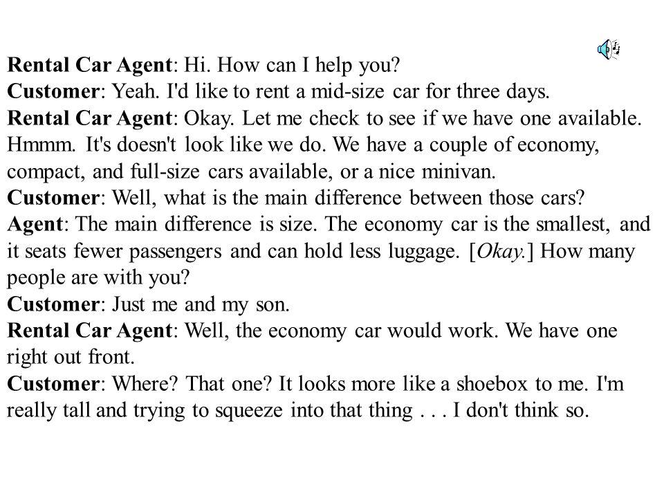Rental Car Agent: Hi. How can I help you. Customer: Yeah.