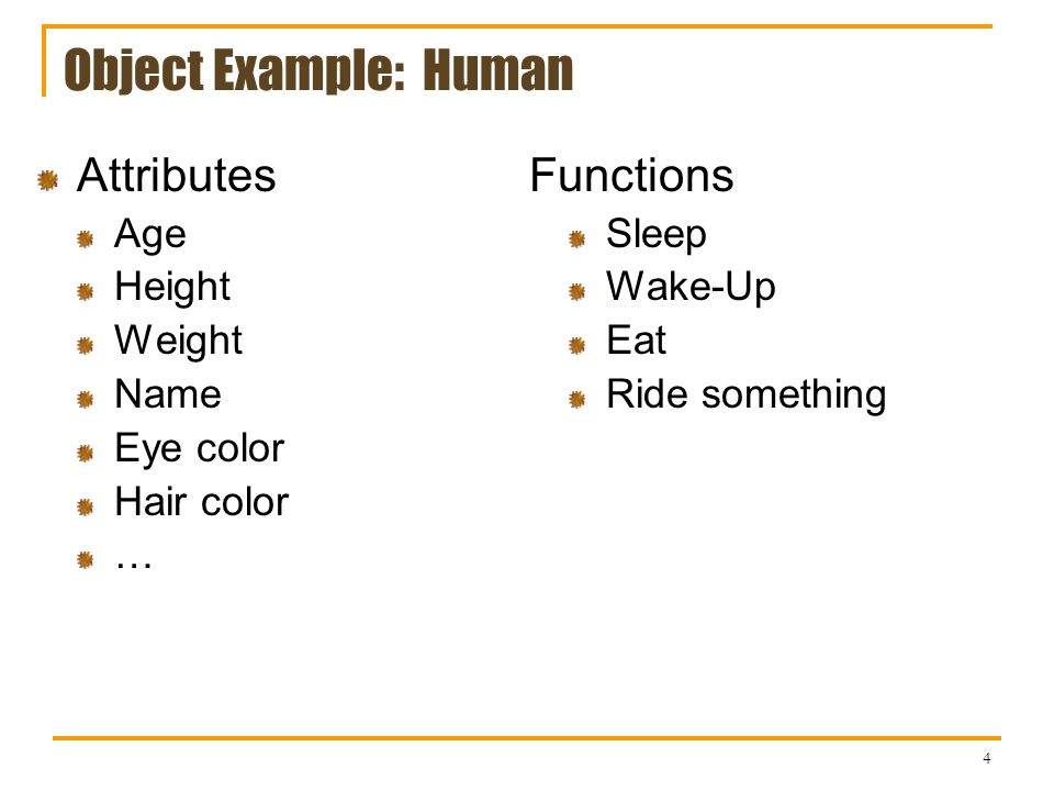 4 Object Example: Human Attributes Age Height Weight Name Eye color Hair color … Functions Sleep Wake-Up Eat Ride something