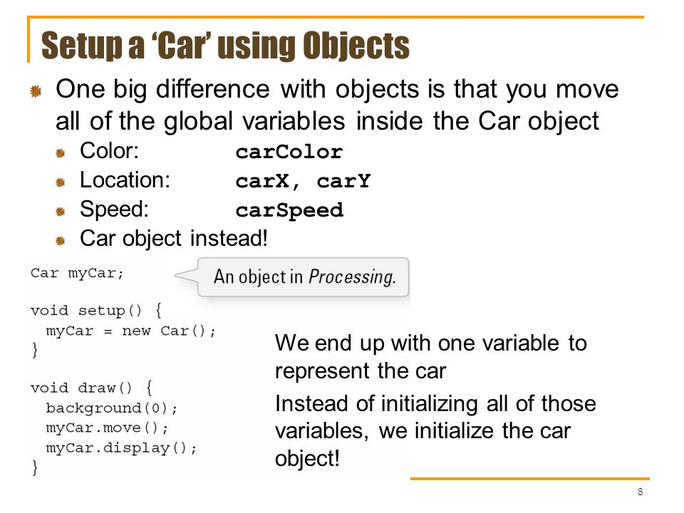Setup a Car using Objects 8 One big difference with objects is that you move all of the global variables inside the Car object Color: carColor Location: carX, carY Speed: carSpeed Car object instead.