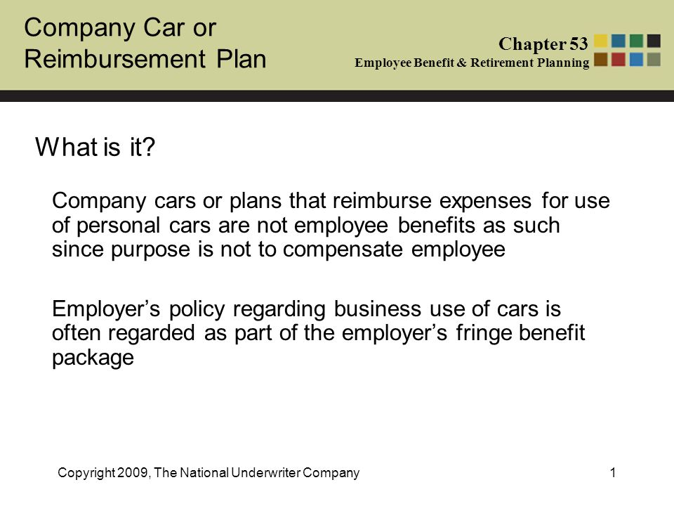 Company Car or Reimbursement Plan Chapter 53 Employee Benefit & Retirement Planning Copyright 2009, The National Underwriter Company2 Possible Arrangements Business Use of Cars –Company car –Reimbursement plan –No plan Note, for self-employed, all business related car expenses are tax deductible