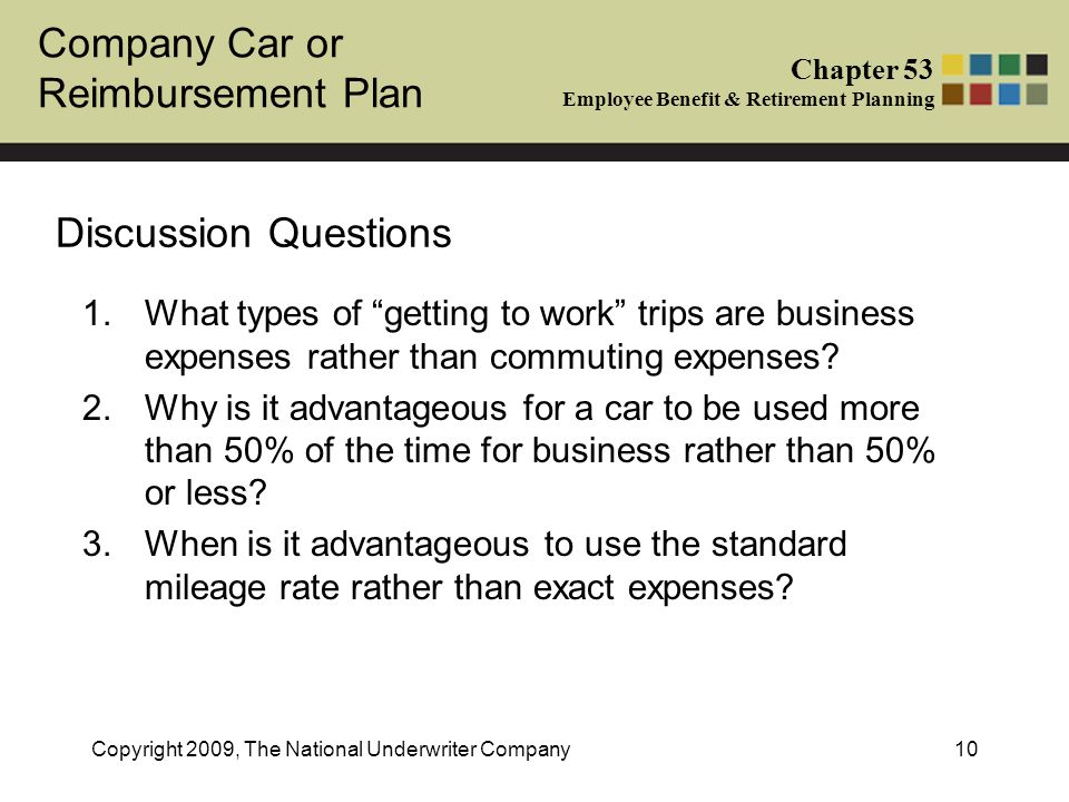 Company Car or Reimbursement Plan Chapter 53 Employee Benefit & Retirement Planning Copyright 2009, The National Underwriter Company10 Discussion Ques