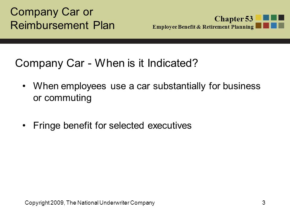 Company Car or Reimbursement Plan Chapter 53 Employee Benefit & Retirement Planning Copyright 2009, The National Underwriter Company4 Company Car Advantages 1.A company car can maximize tax benefits for an employee 2.Company retains maximum control over cars used by employees