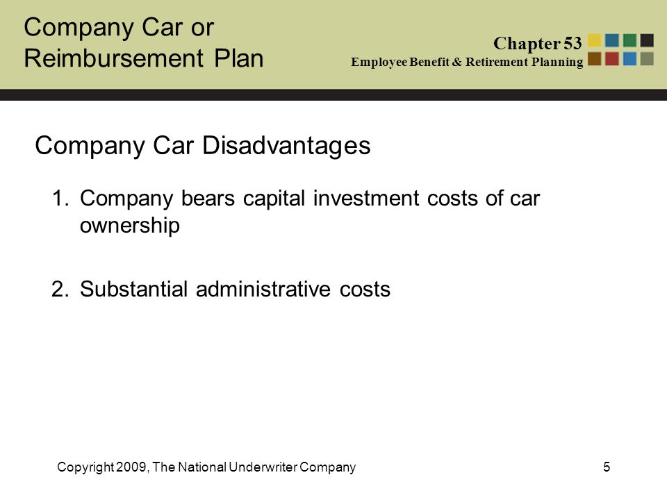 Company Car or Reimbursement Plan Chapter 53 Employee Benefit & Retirement Planning Copyright 2009, The National Underwriter Company6 Company Car - Tax Treatment of Employer As car owner, employer entitled to deductions for depreciation and expenses Under employer reporting, employer can either: -report entire value of car availability on employee W-2; or -employee claims as deduction for business