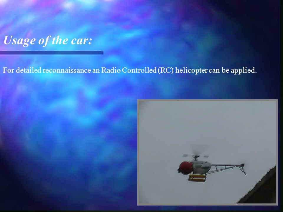 For detailed reconnaissance an Radio Controlled (RC) helicopter can be applied. Usage of the car: