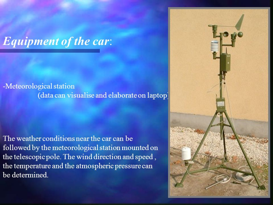 -Meteorological station (data can visualise and elaborate on laptop) Equipment of the car: The weather conditions near the car can be followed by the meteorological station mounted on the telescopic pole.