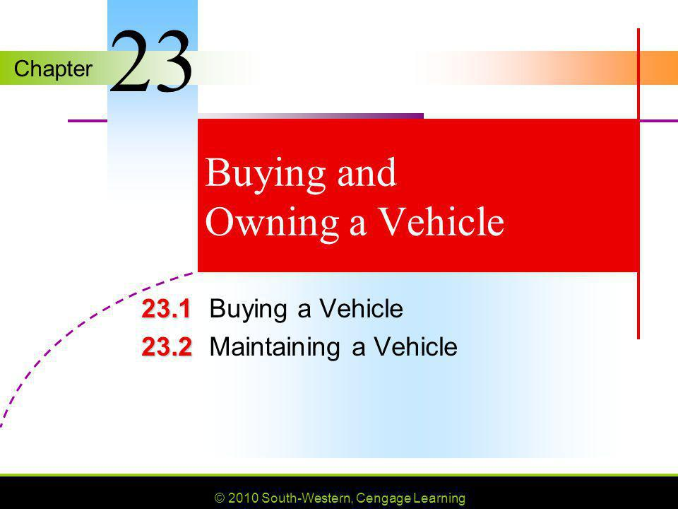 © 2010 South-Western, Cengage Learning SLIDE 2 Chapter 23 Lesson 23.1 Buying a Vehicle GOALS List and explain the steps of the car- buying process.
