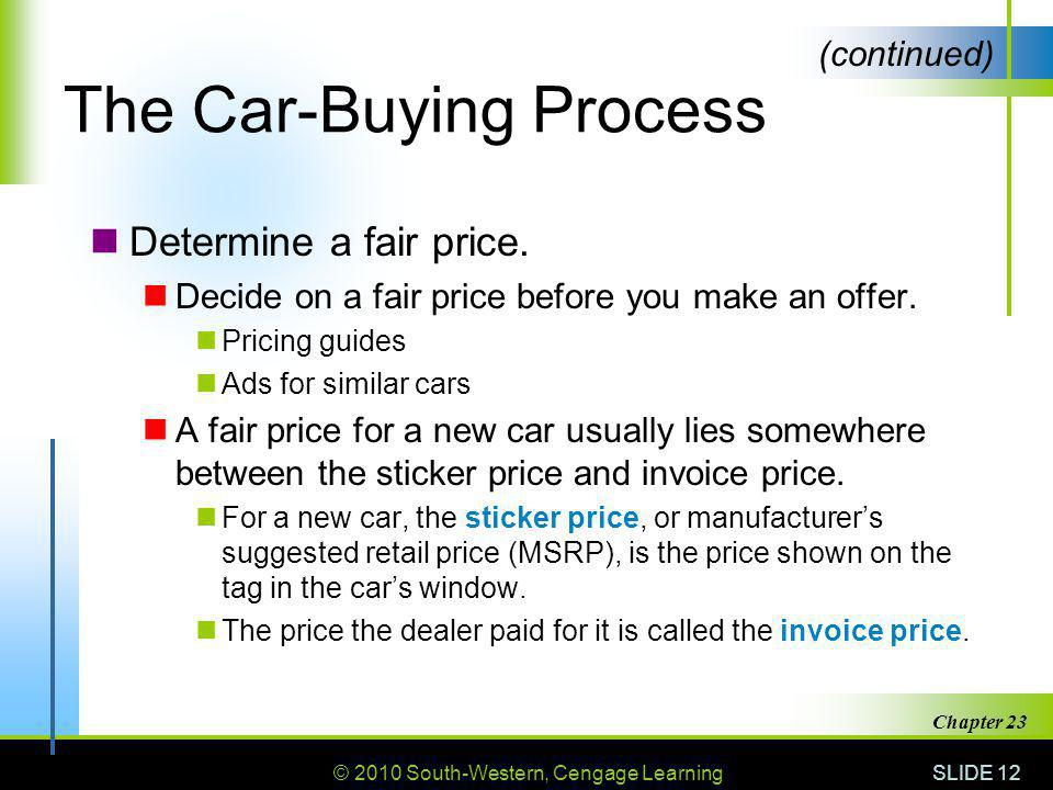 © 2010 South-Western, Cengage Learning SLIDE 12 Chapter 23 The Car-Buying Process Determine a fair price. Decide on a fair price before you make an of