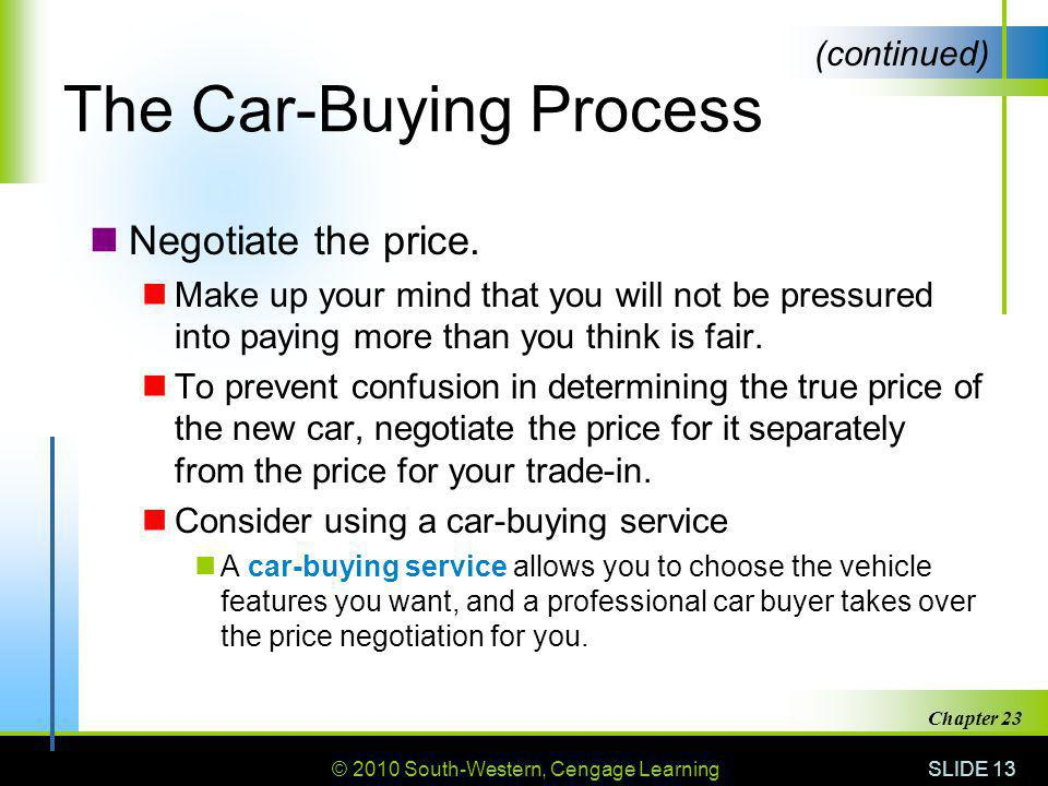 © 2010 South-Western, Cengage Learning SLIDE 13 Chapter 23 The Car-Buying Process Negotiate the price. Make up your mind that you will not be pressure
