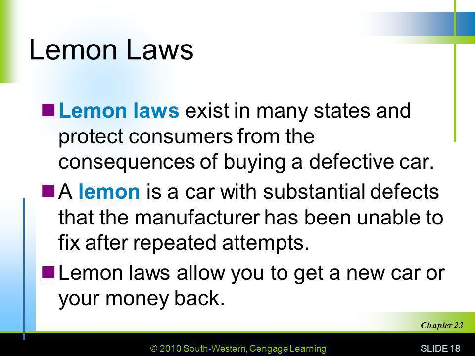 © 2010 South-Western, Cengage Learning SLIDE 18 Chapter 23 Lemon Laws Lemon laws exist in many states and protect consumers from the consequences of b