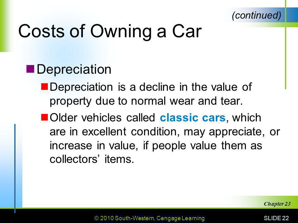 © 2010 South-Western, Cengage Learning SLIDE 22 Chapter 23 Costs of Owning a Car Depreciation Depreciation is a decline in the value of property due t