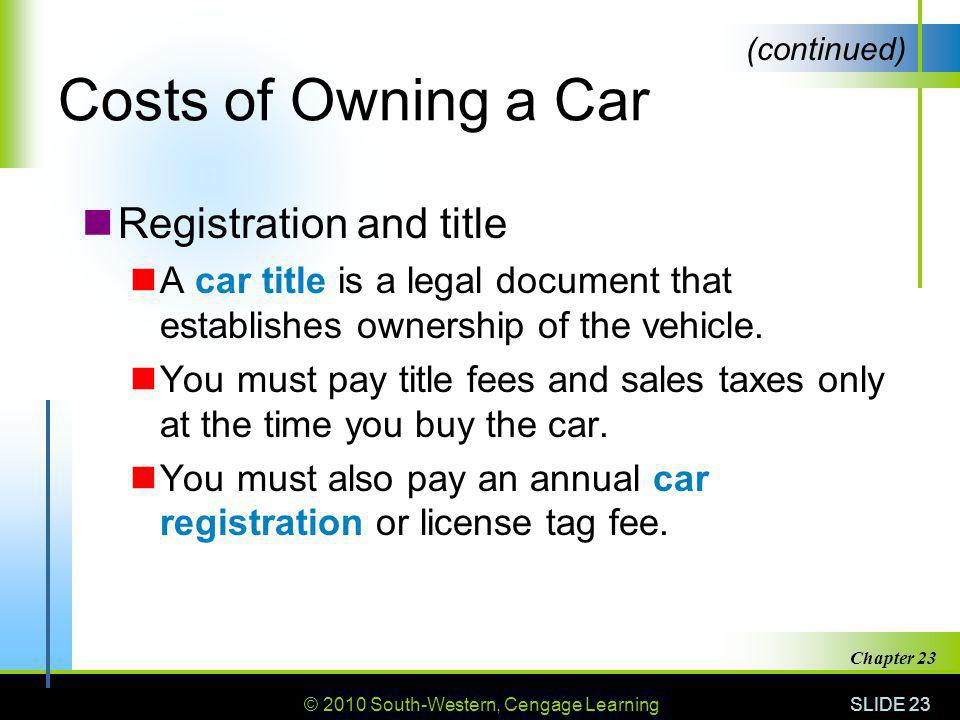 © 2010 South-Western, Cengage Learning SLIDE 23 Chapter 23 Costs of Owning a Car Registration and title A car title is a legal document that establish