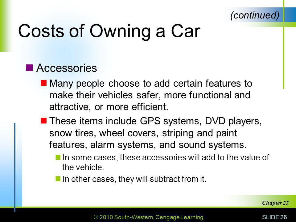 © 2010 South-Western, Cengage Learning SLIDE 26 Chapter 23 Costs of Owning a Car Accessories Many people choose to add certain features to make their