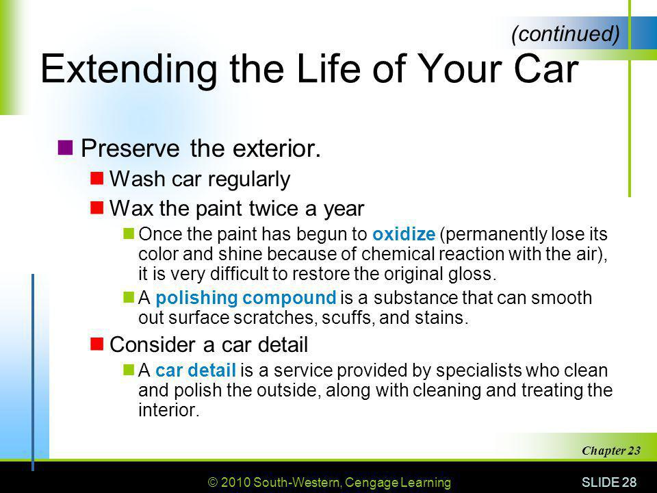 © 2010 South-Western, Cengage Learning SLIDE 28 Chapter 23 Extending the Life of Your Car Preserve the exterior. Wash car regularly Wax the paint twic