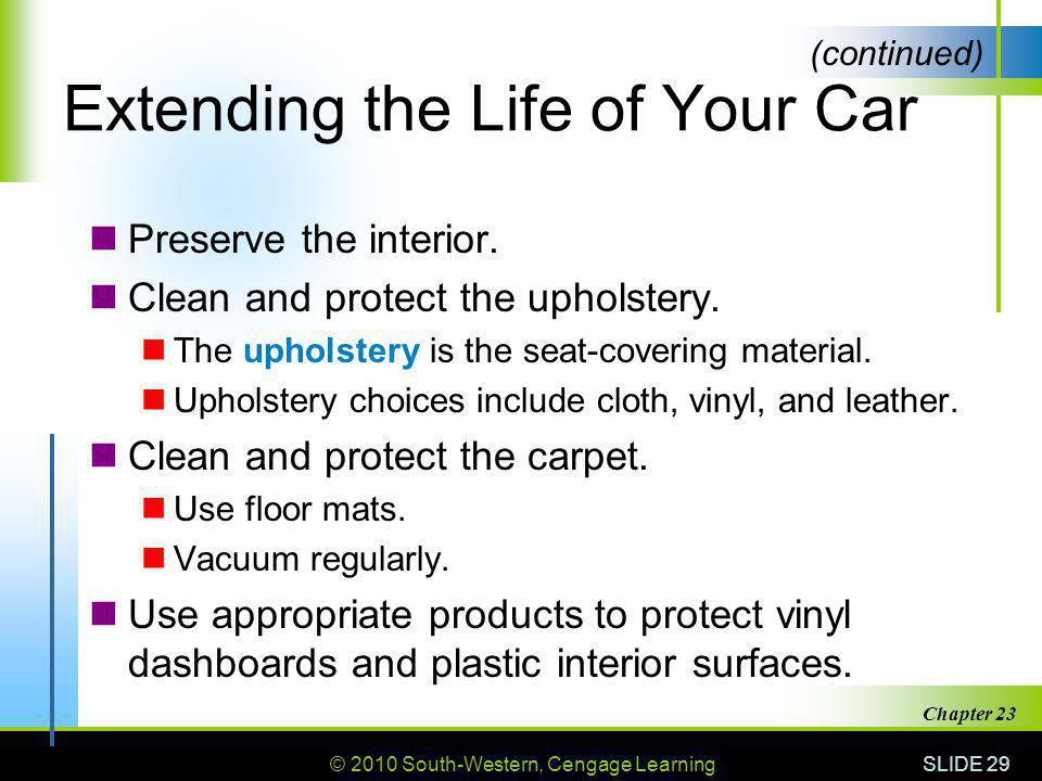 © 2010 South-Western, Cengage Learning SLIDE 29 Chapter 23 Extending the Life of Your Car Preserve the interior. Clean and protect the upholstery. The
