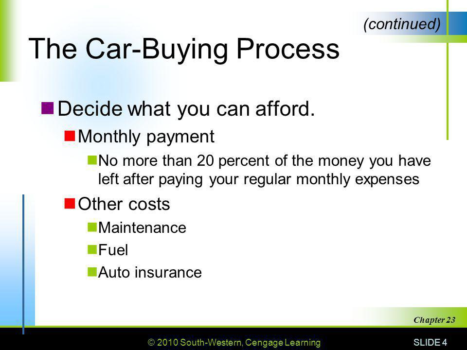 © 2010 South-Western, Cengage Learning SLIDE 4 Chapter 23 The Car-Buying Process Decide what you can afford. Monthly payment No more than 20 percent o