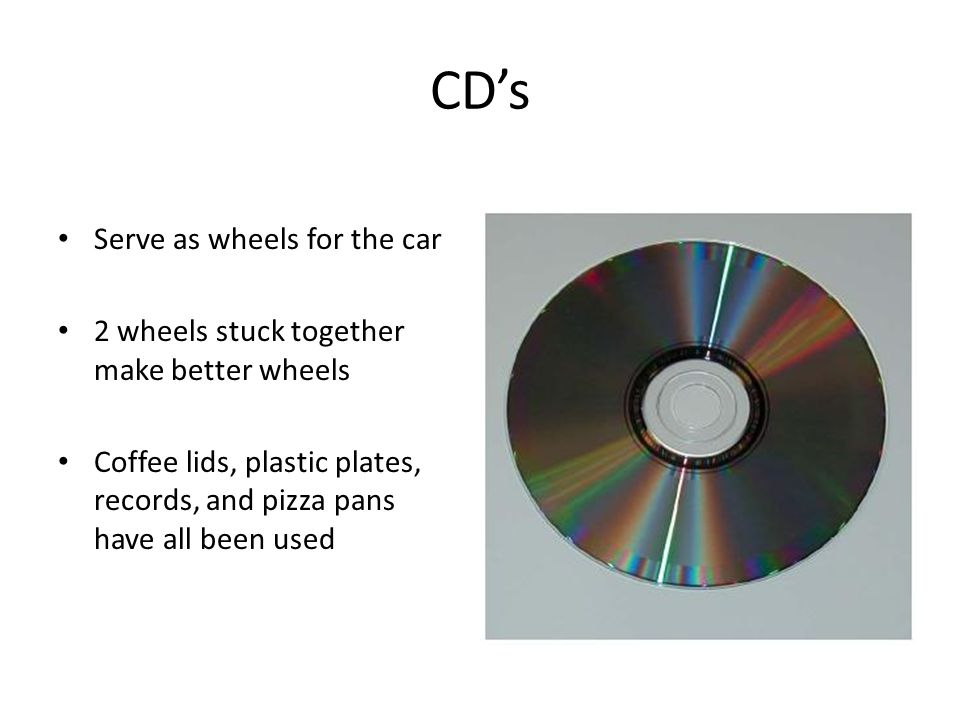 CDs Serve as wheels for the car 2 wheels stuck together make better wheels Coffee lids, plastic plates, records, and pizza pans have all been used