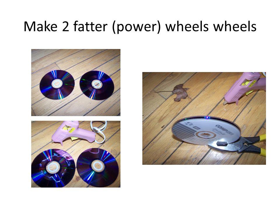 Make 2 fatter (power) wheels wheels