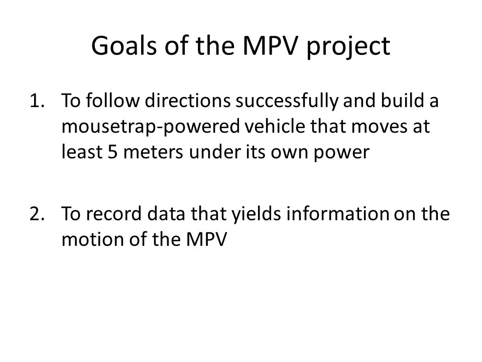 Goals of the MPV project 1.To follow directions successfully and build a mousetrap-powered vehicle that moves at least 5 meters under its own power 2.To record data that yields information on the motion of the MPV