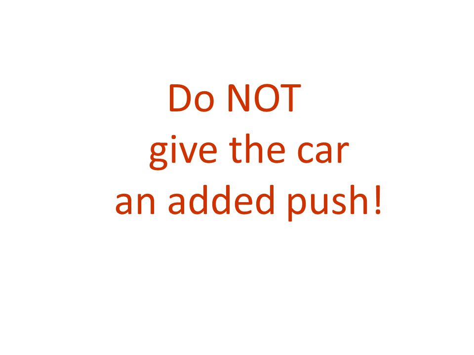 Do NOT give the car an added push!