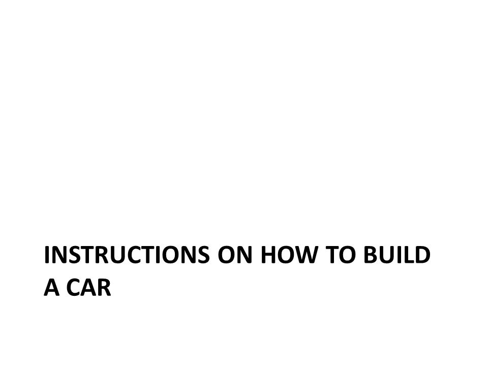 INSTRUCTIONS ON HOW TO BUILD A CAR