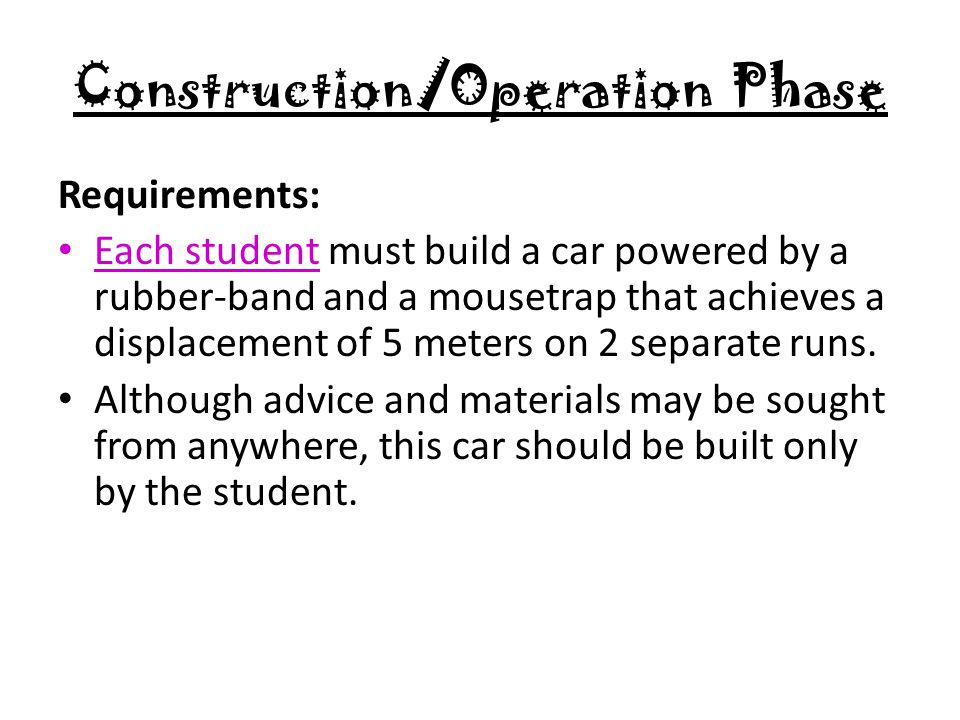 Construction/Operation Phase Requirements: Each student must build a car powered by a rubber-band and a mousetrap that achieves a displacement of 5 meters on 2 separate runs.