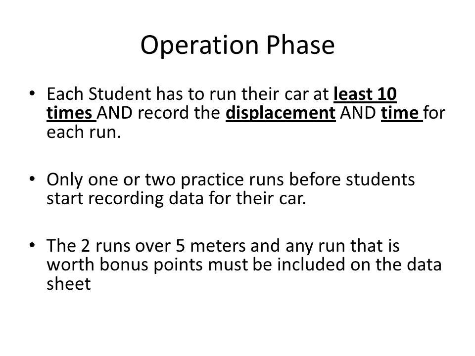Operation Phase Each Student has to run their car at least 10 times AND record the displacement AND time for each run.