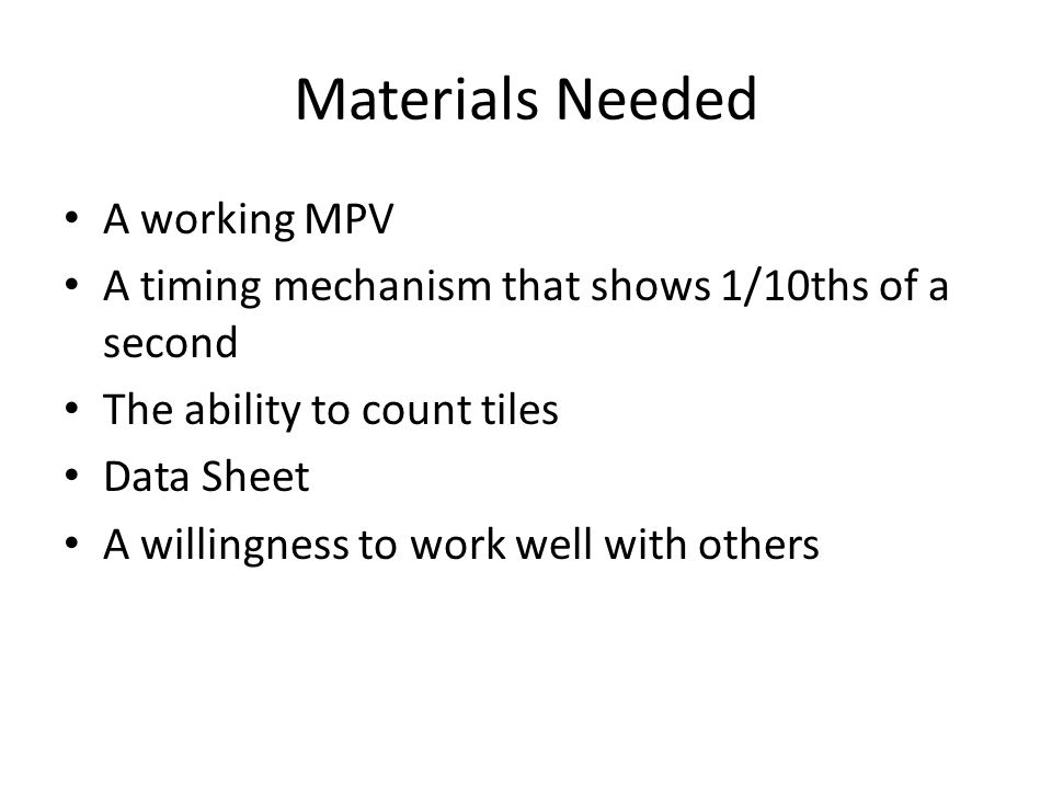 Materials Needed A working MPV A timing mechanism that shows 1/10ths of a second The ability to count tiles Data Sheet A willingness to work well with others