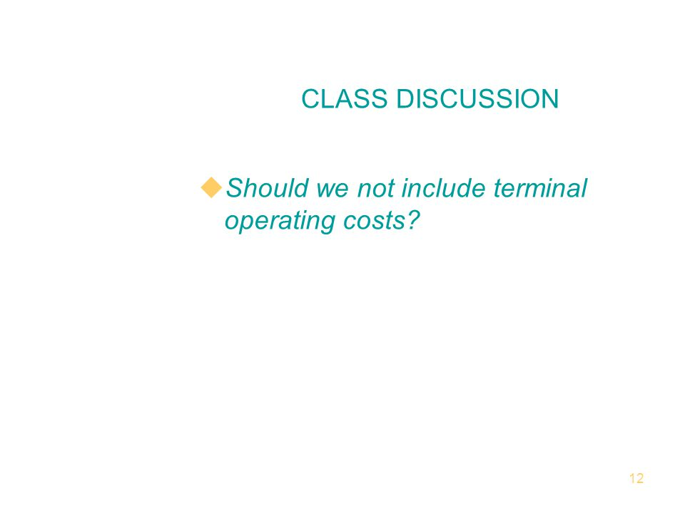 12 Should we not include terminal operating costs CLASS DISCUSSION