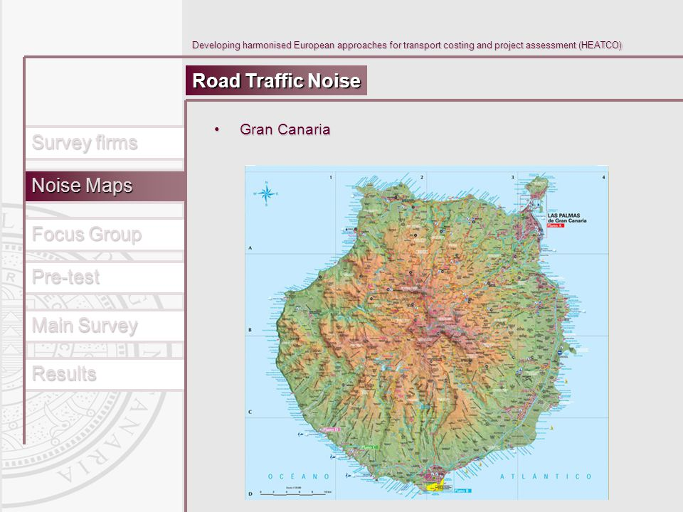 Main Survey Results Pre-test Focus Group Survey firms Noise Maps Developing harmonised European approaches for transport costing and project assessment (HEATCO) Road Traffic Noise Gran CanariaGran Canaria