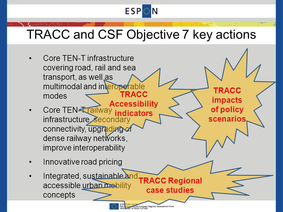 TRACC and CSF Objective 7 key actions Core TEN-T infrastructure covering road, rail and sea transport, as well as multimodal and interoperable modes Core TEN-T railway infrastructure, secondary connectivity, upgrading of dense railway networks, improve interoperability Innovative road pricing Integrated, sustainable and accessible urban mobility concepts TRACC Accessibility indicators TRACC Regional case studies TRACC impacts of policy scenarios