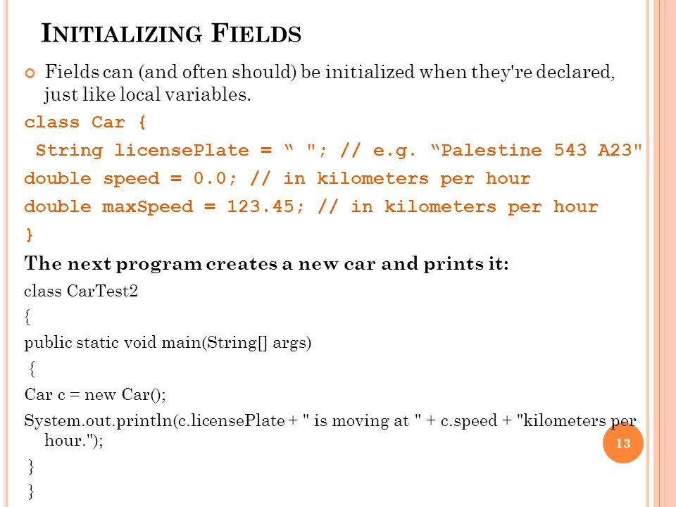 I NITIALIZING F IELDS Fields can (and often should) be initialized when they re declared, just like local variables.