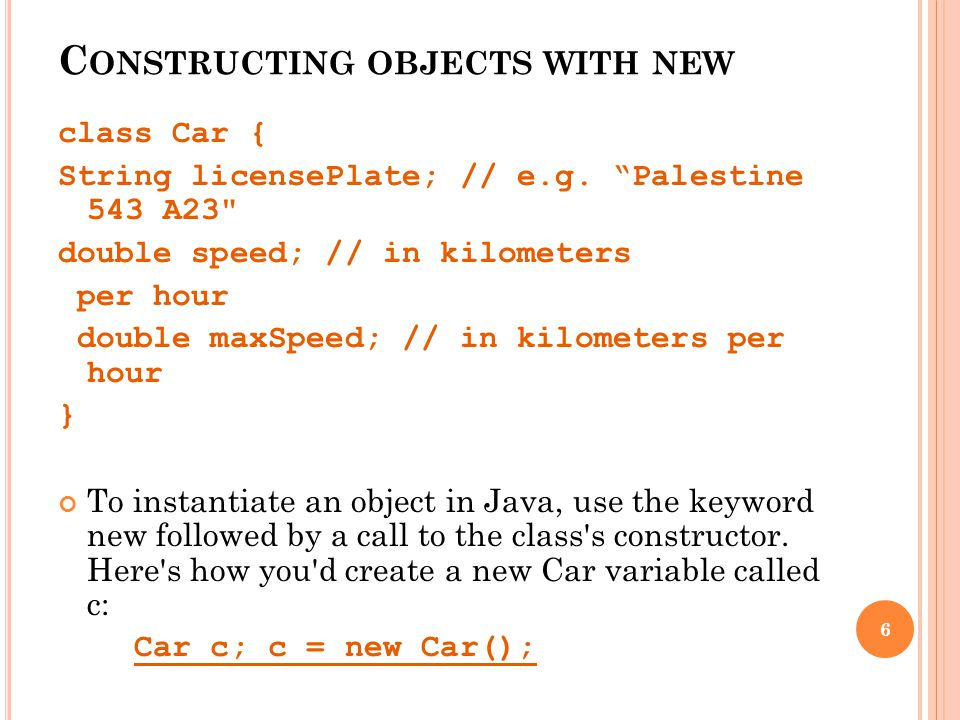 C ONSTRUCTING OBJECTS WITH NEW class Car { String licensePlate; // e.g.