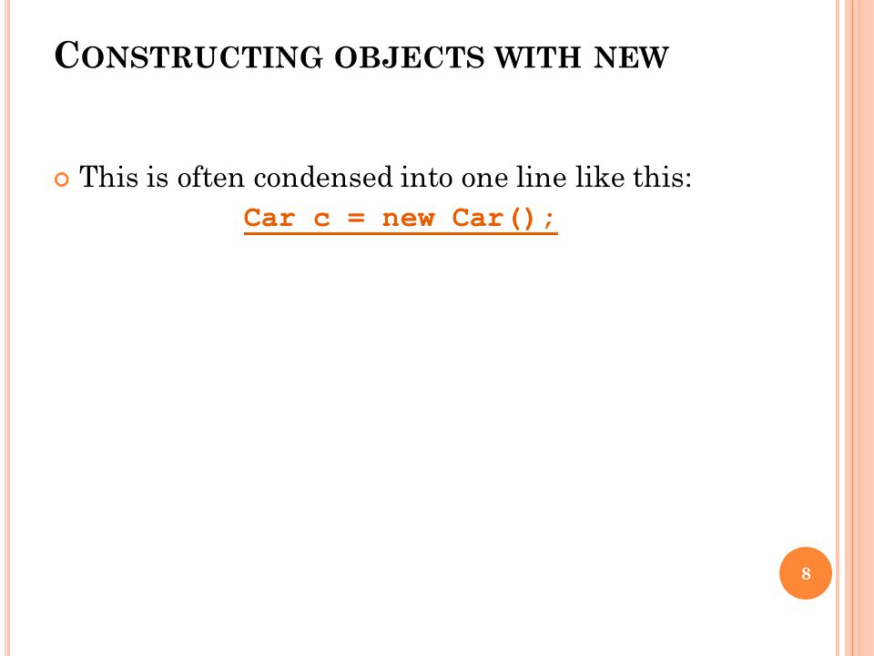 This is often condensed into one line like this: Car c = new Car(); 8 C ONSTRUCTING OBJECTS WITH NEW
