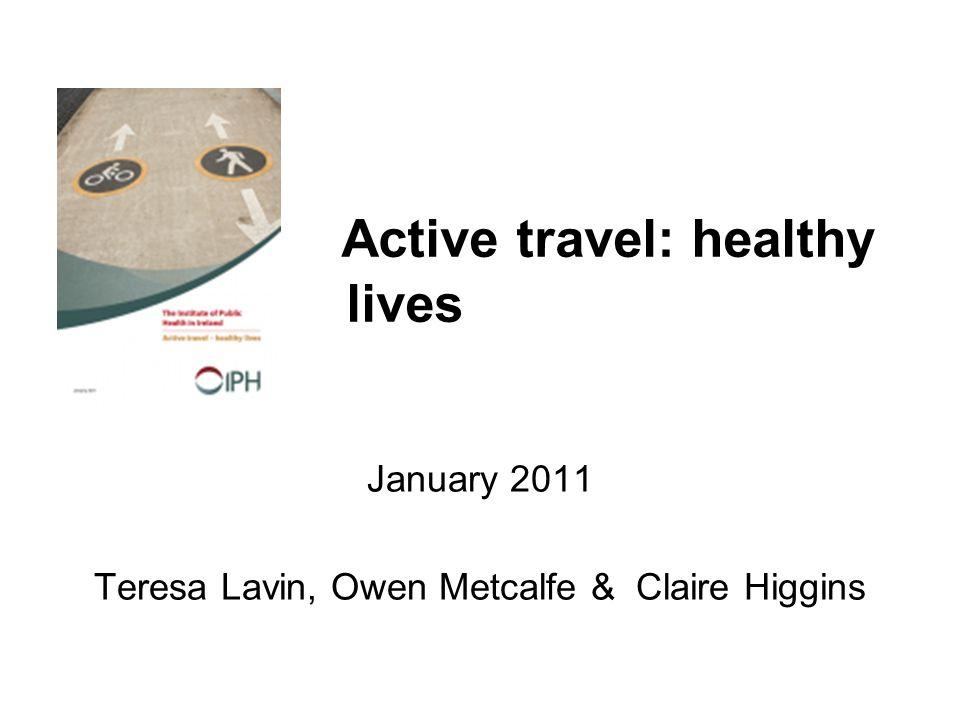 Active travel: healthy lives January 2011 Teresa Lavin, Owen Metcalfe & Claire Higgins