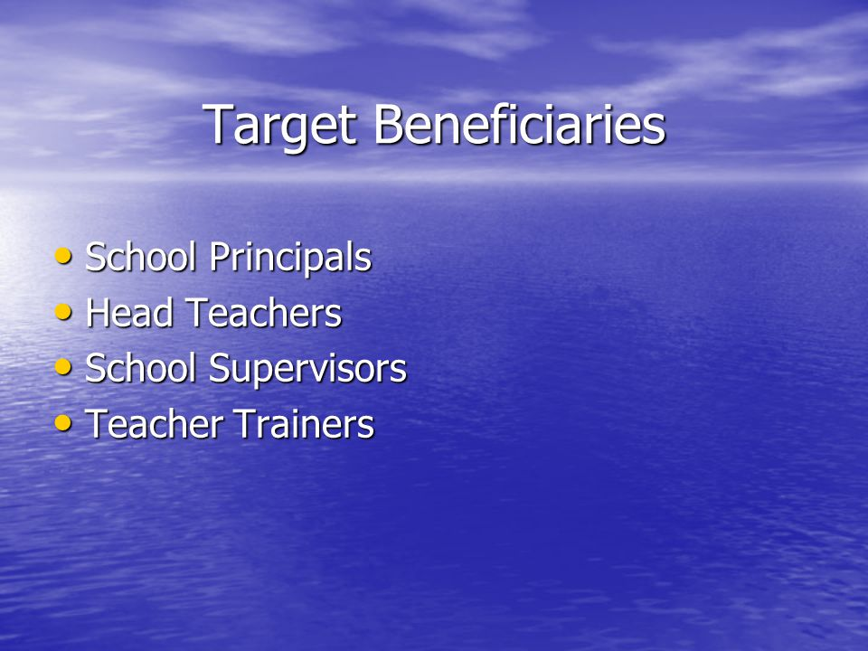 Target Beneficiaries School Principals School Principals Head Teachers Head Teachers School Supervisors School Supervisors Teacher Trainers Teacher Trainers