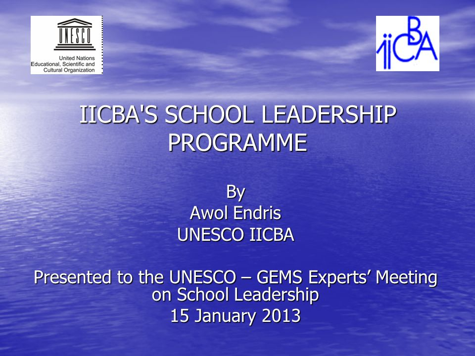 IICBA S SCHOOL LEADERSHIP PROGRAMME By Awol Endris UNESCO IICBA Presented to the UNESCO – GEMS Experts Meeting on School Leadership 15 January 2013