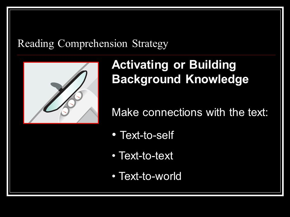 Reading Comprehension Strategy Make connections with the text: Text-to-self Text-to-text Text-to-world Activating or Building Background Knowledge