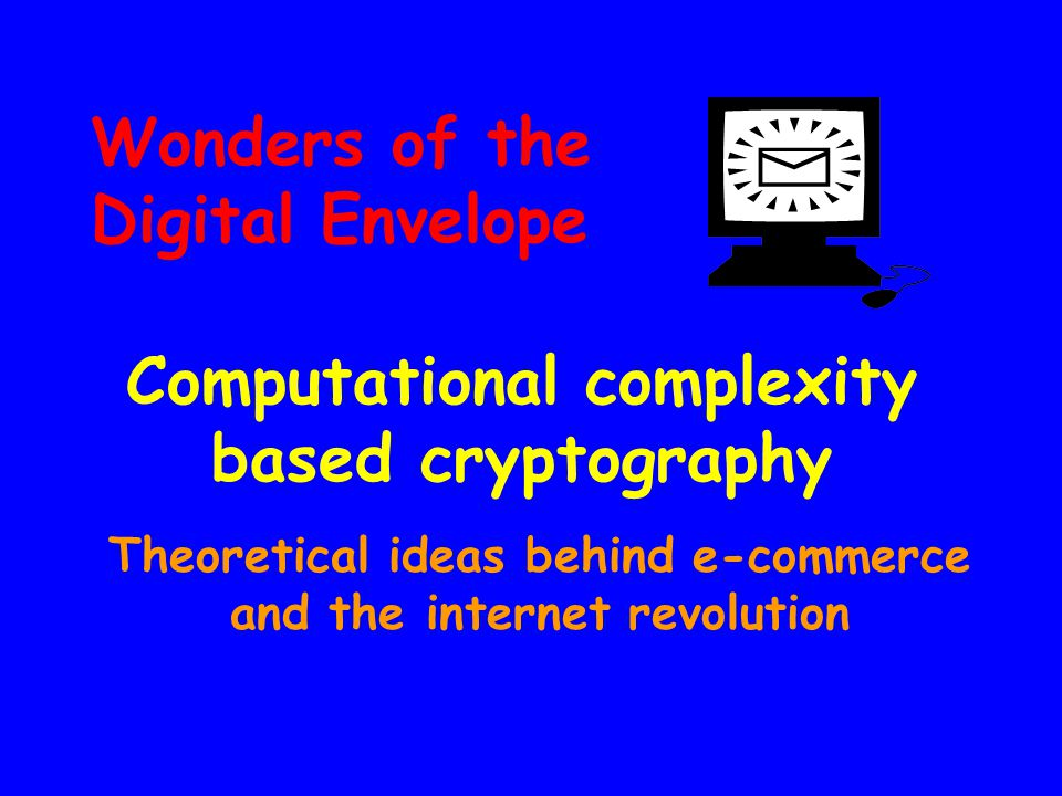 Wonders of the Digital Envelope Computational complexity based cryptography Theoretical ideas behind e-commerce and the internet revolution