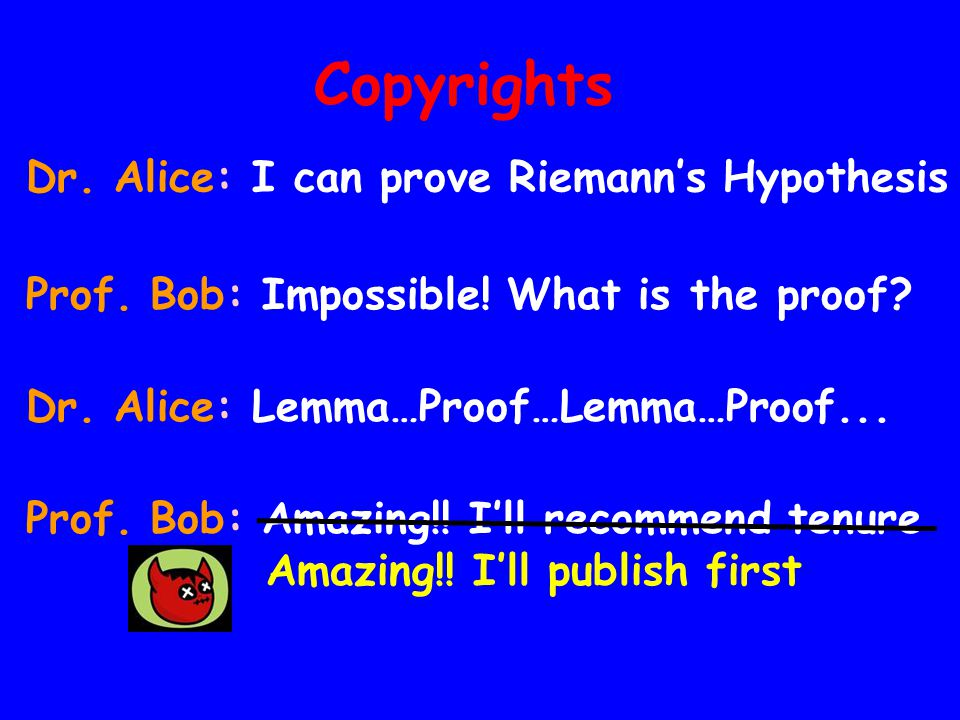 Copyrights Dr. Alice: I can prove Riemanns Hypothesis Dr. Alice: Lemma…Proof…Lemma…Proof... Prof. Bob: Impossible! What is the proof? Prof. Bob: Amazi