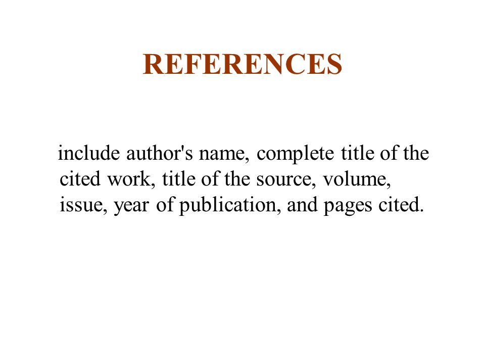 REFERENCES include author s name, complete title of the cited work, title of the source, volume, issue, year of publication, and pages cited.
