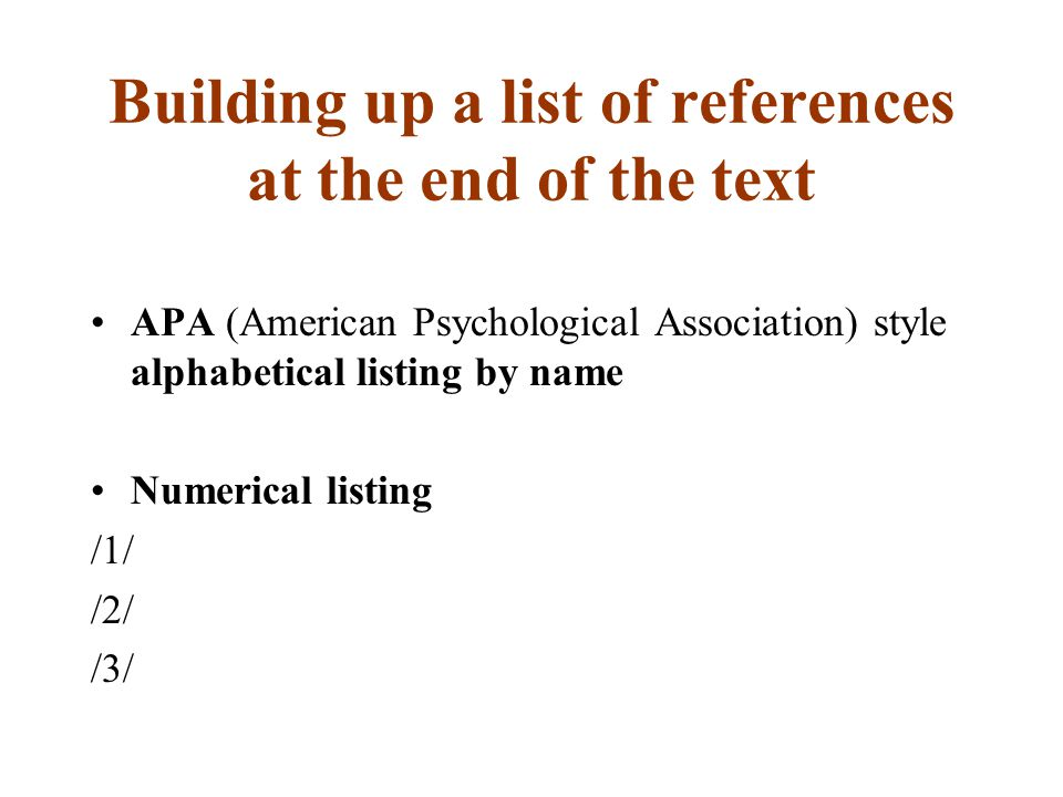 Building up a list of references at the end of the text APA (American Psychological Association) style alphabetical listing by name Numerical listing /1/ /2/ /3/
