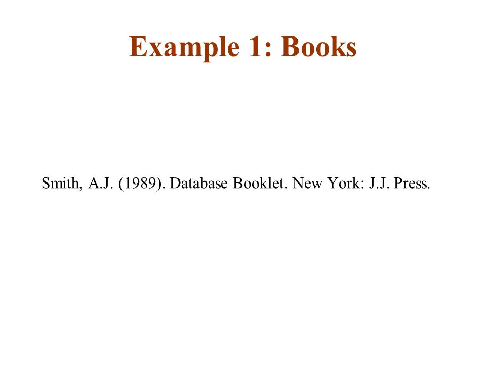 Example 1: Books Smith, A.J. (1989). Database Booklet. New York: J.J. Press.