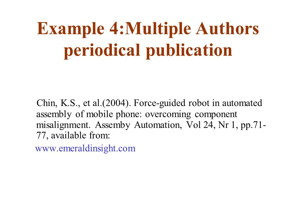 Example 4:Multiple Authors periodical publication Chin, K.S., et al.(2004). Force-guided robot in automated assembly of mobile phone: overcoming compo
