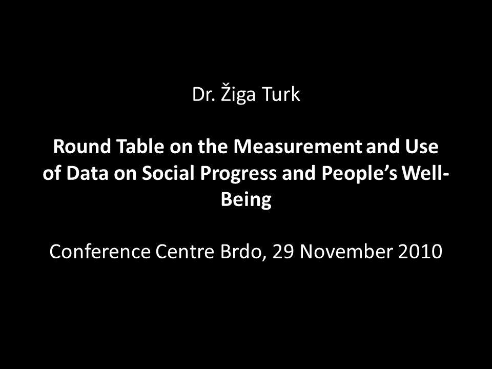 Dr. Žiga Turk Round Table on the Measurement and Use of Data on Social Progress and Peoples Well- Being Conference Centre Brdo, 29 November 2010