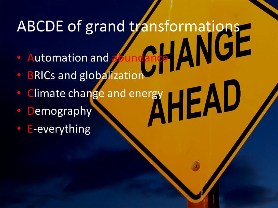 ABCDE of grand transformations Automation and abundance BRICs and globalization Climate change and energy Demography E-everything